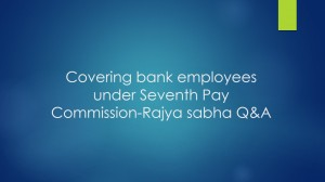 Covering bank employees under Seventh Pay Commission-Rajya sabha