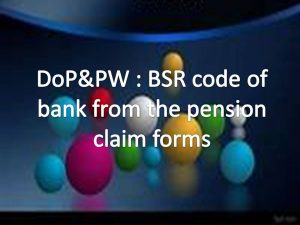 DoP&PW BSR code of bank from the pension claim forms