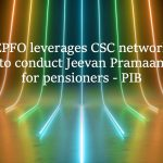 EPFO leverages CSC network to conduct Jeevan Pramaan for pensioners - PIB
