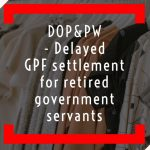 DOP&PW - Delayed GPF settlement for retired government servants