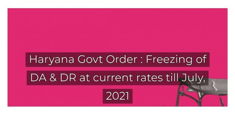 Haryana Govt Order _ Freezing of DA & DR at current rates till July, 2021