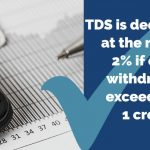 TDS is deductible at the rate of 2% if cash withdrawal exceeds Rs. 1 crore