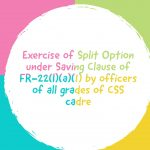 Exercise of Split Option under Saving Clause of FR-22(I)(a)(1) by officers of all grades of CSS cadre
