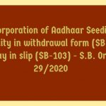 Incorporation of Aadhaar Seeding facility in withdrawal form (SB-7) & pay in slip (SB-103) - S.B. Order 29/2020