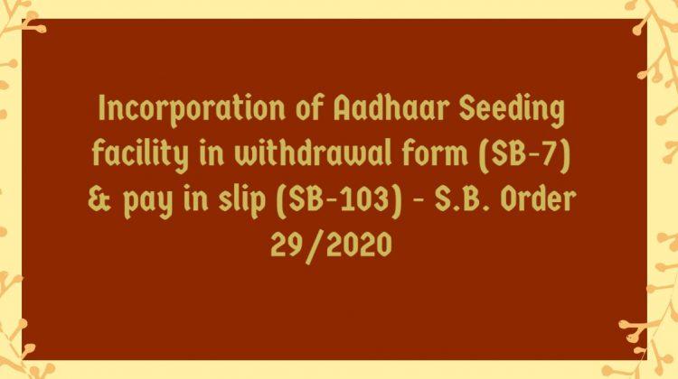 Incorporation of Aadhaar Seeding facility in withdrawal form (SB-7) & pay in slip (SB-103) - S.B. Order 29/2020