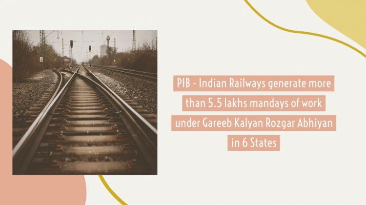 PIB - Indian Railways generate more than 5.5 lakhs mandays of work under Gareeb Kalyan Rozgar Abhiyan in 6 States