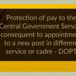 Protection of pay to the Central Government Servant consequent to appointment to a new post in different service or cadre - DOPT