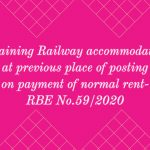Retaining Railway accommodation at previous place of posting on payment of normal rent- RBE No.59_2020