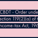 CBDT - Order under Section 119(2)(a) of the Income-tax Act, 1961