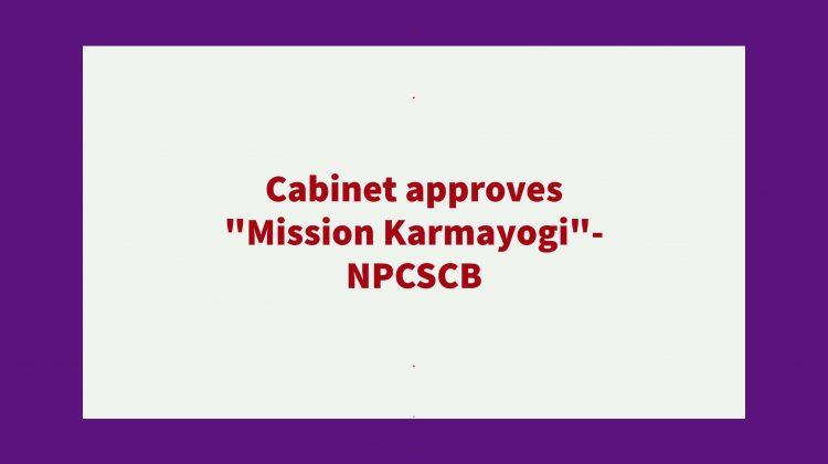 Cabinet approves Mission Karmayogi_- NPCSCB