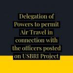 Delegation of Powers to permit Air Travel in connection with the officers posted on USBRI Project