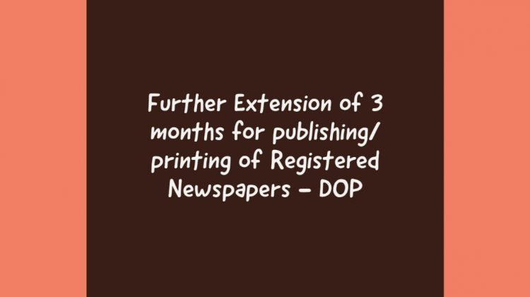 Further Extension of 3 months for publishing_ printing of Registered Newspapers - DOP