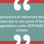 Postponement of retirement benefits & pension due to non grant of financial upgradation under ACP_MACP scheme