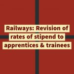 Railways- Revision of rates of stipend to apprentices & trainees