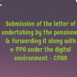 Submission of the letter of undertaking by the pensioner & forwarding it along with e-PPO under the digital environment - CPAO