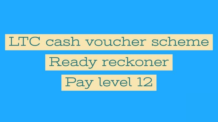 LTC cash voucher scheme Ready reckoner – Pay level 12