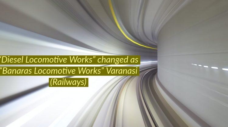 """""""Diesel Locomotive Works"""" changed as """"Banaras Locomotive Works"""" Varanasi in Railways"""