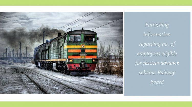 Furnishing information regarding no. of employees eligible for festival advance scheme-Railway board