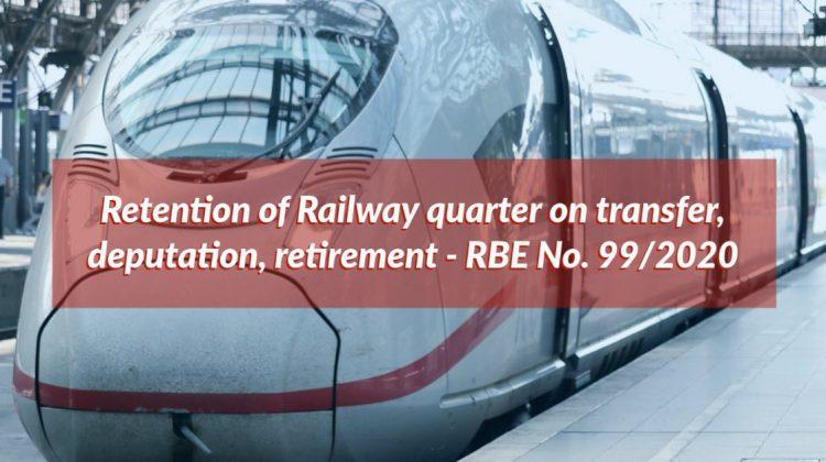 Retention of Railway quarter on transfer, deputation, retirement - RBE No. 99/2020