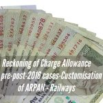 Reckoning of Charge Allowance for pre-post-2016 cases-Customisation of ARPAN - Railways