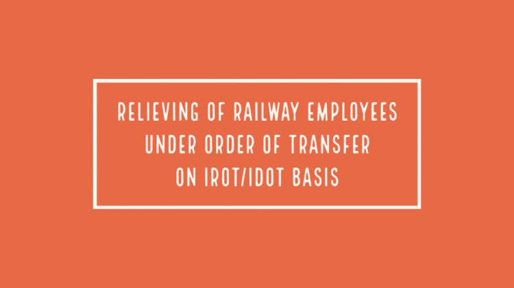 Relieving of Railway Employees under order of transfer on IROT_IDOT basis