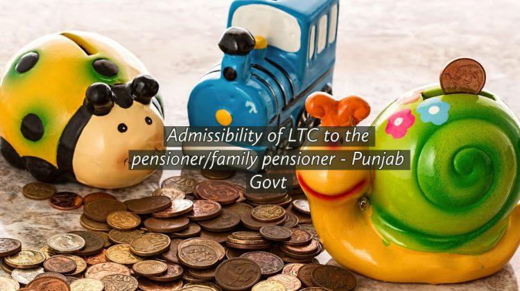 Admissibility of LTC to the pensioner_family pensioner - Punjab Govt