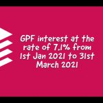 GPF interest at the rate of 7.1% from 1st Jan 2021 to 31st March 2021