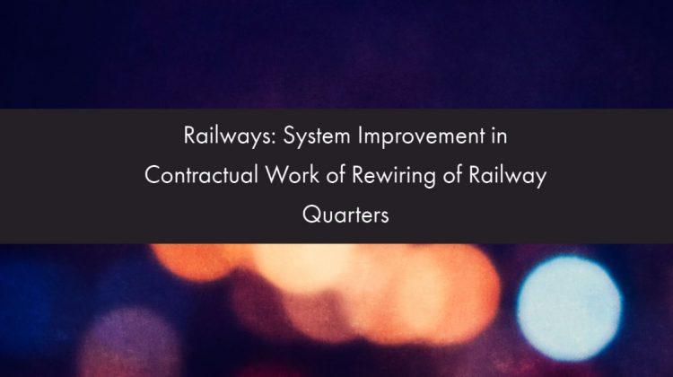 Railways- System Improvement in Contractual Work of Rewiring of Railway Quarters